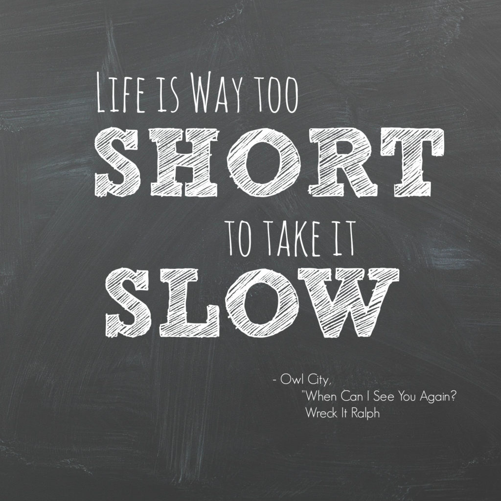 Life is way too short to take it slow!