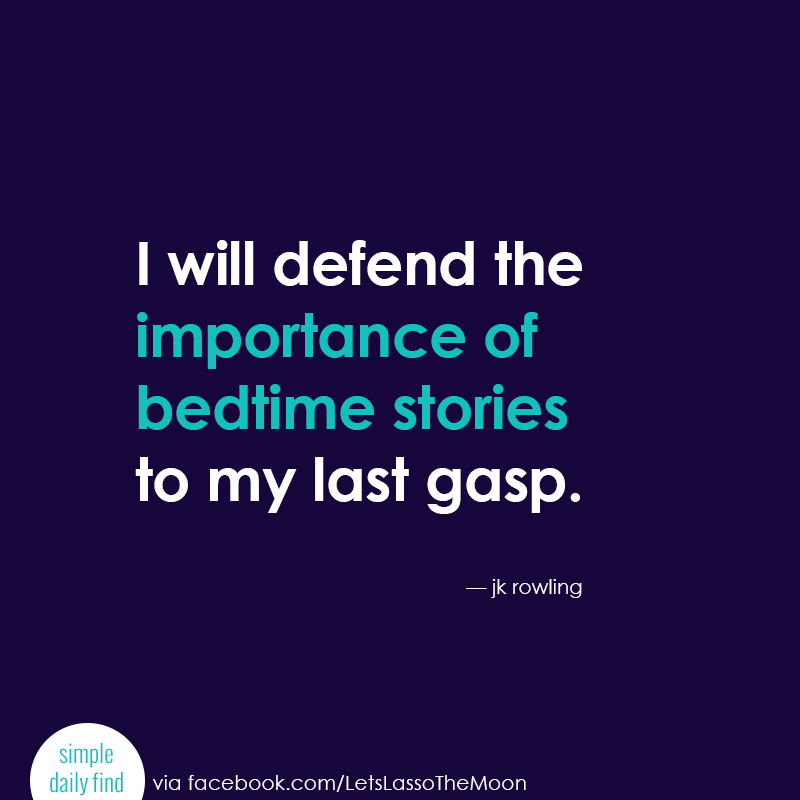I will defend the importance of bedtime stories to my last gasp. - JK Rowlings