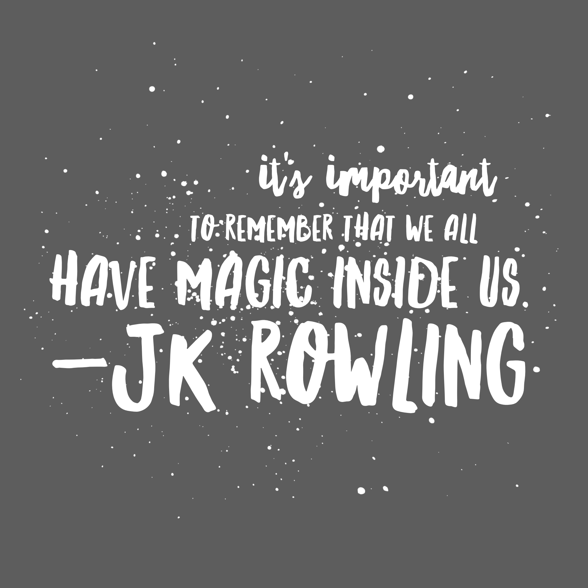 It's important to remember we all have magic inside us. JK Rowling