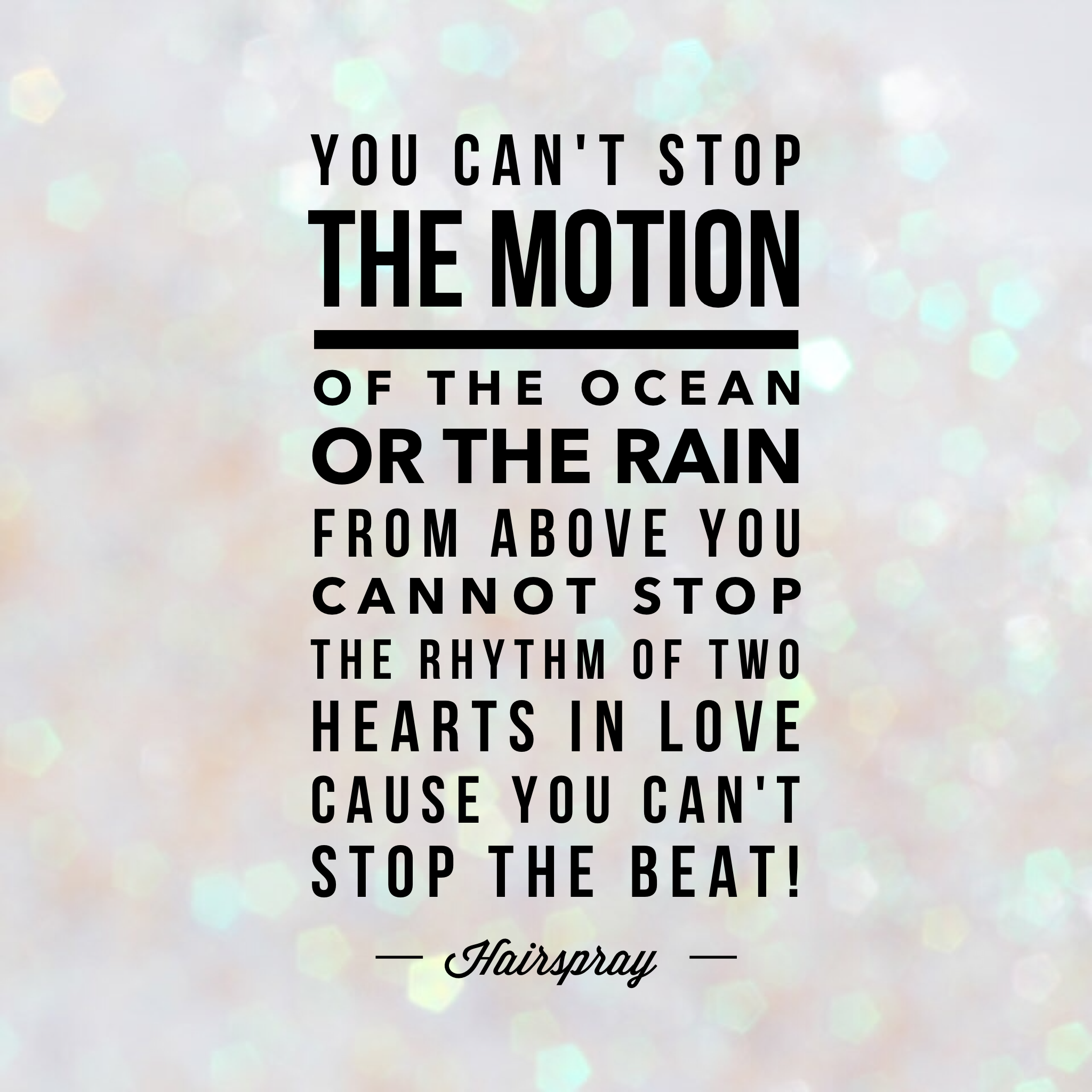 You can't stop the motion of the ocean or the rain from above. - Hairspray quote
