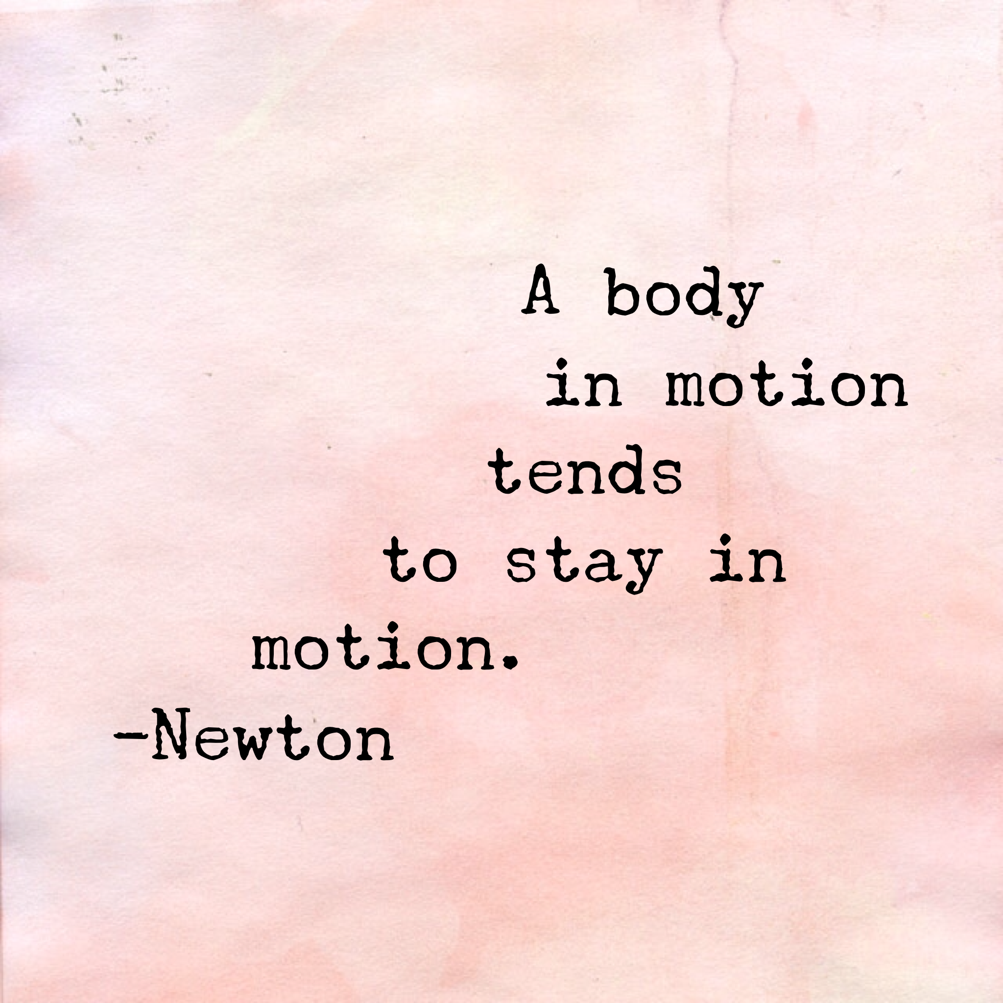 A body in motion tends to stay in motion. - Newton quote
