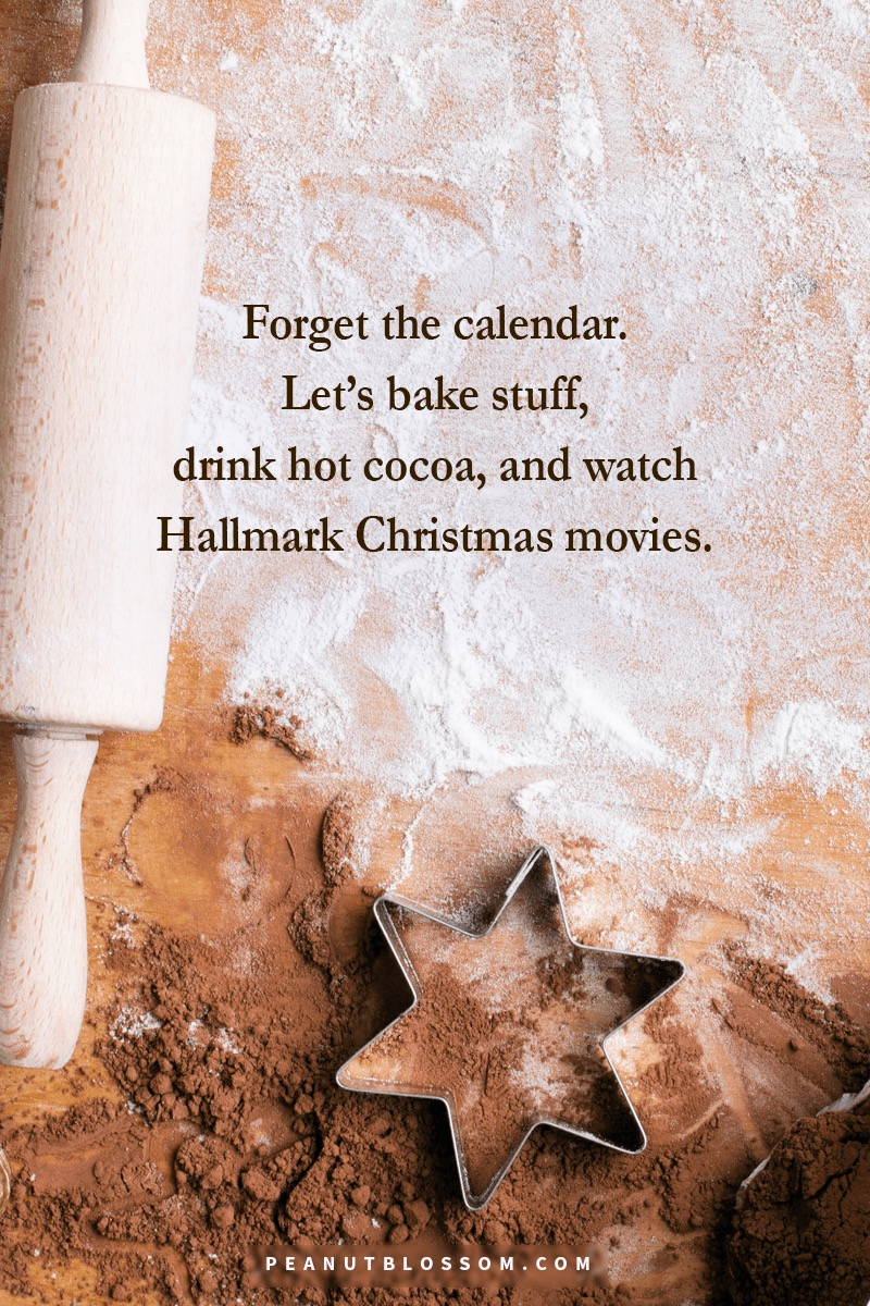 Forget the calendar. Let's bake stuff, drink hot cocoa, and watch Hallmark Christmas movies.